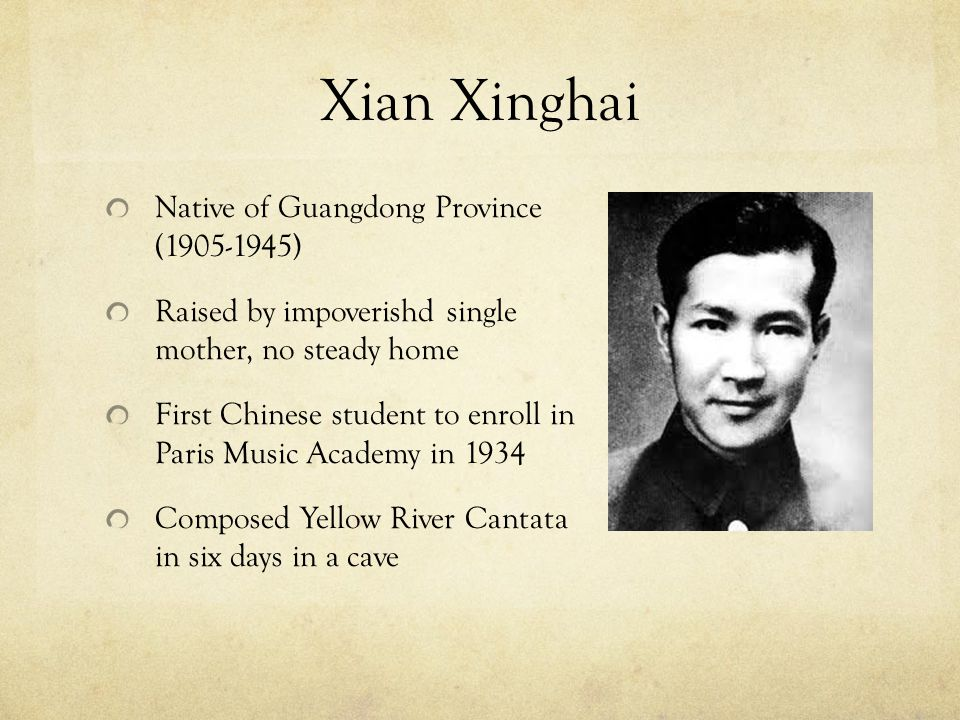Xian Xinghai Native of Guangdong Province (1905-1945) Raised by impoverishd single mother, no steady home First Chinese student to enroll in Paris Music Academy in 1934 Composed Yellow River Cantata in six days in a cave