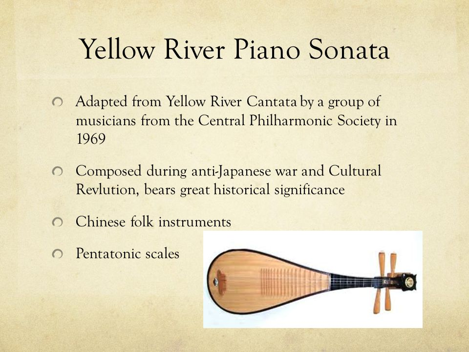 Yellow River Piano Sonata Adapted from Yellow River Cantata by a group of musicians from the Central Philharmonic Society in 1969 Composed during anti-Japanese war and Cultural Revlution, bears great historical significance Chinese folk instruments Pentatonic scales