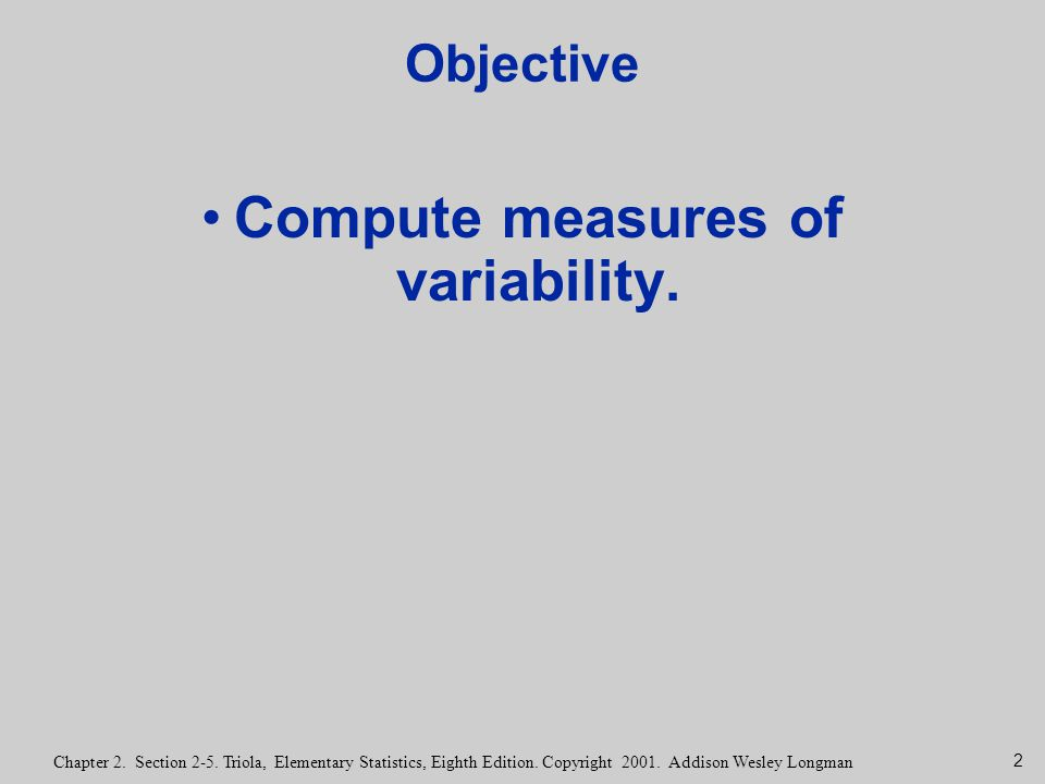 2 Chapter 2. Section 2-5. Triola, Elementary Statistics, Eighth Edition. Copyright 2001. Addison Wesley Longman Objective Compute measures of variabil