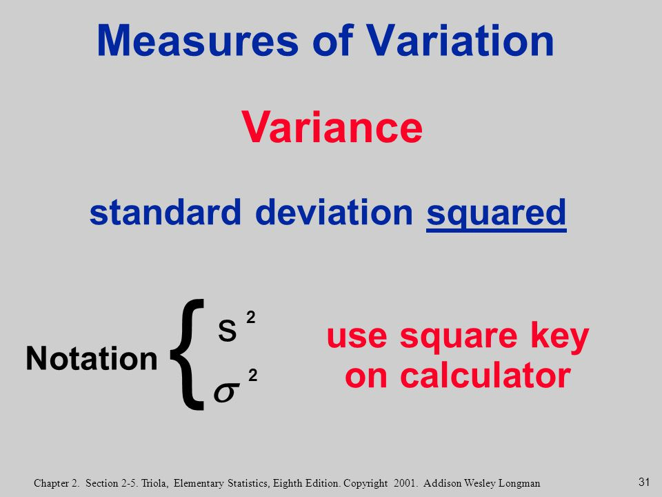 31 Chapter 2. Section 2-5. Triola, Elementary Statistics, Eighth Edition. Copyright 2001. Addison Wesley Longman Measures of Variation Variance standa