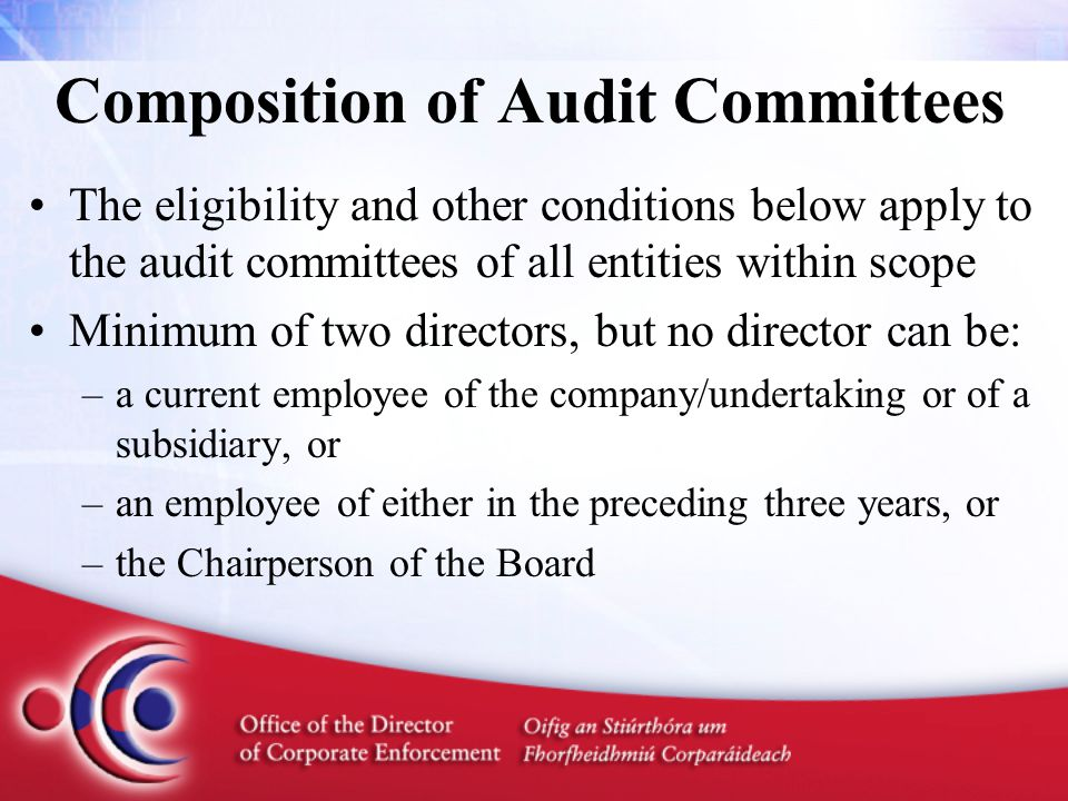 Composition of Audit Committees The eligibility and other conditions below apply to the audit committees of all entities within scope Minimum of two directors, but no director can be: –a current employee of the company/undertaking or of a subsidiary, or –an employee of either in the preceding three years, or –the Chairperson of the Board