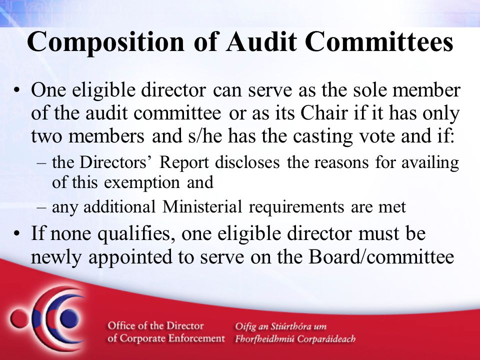 Composition of Audit Committees One eligible director can serve as the sole member of the audit committee or as its Chair if it has only two members and s/he has the casting vote and if: –the Directors' Report discloses the reasons for availing of this exemption and –any additional Ministerial requirements are met If none qualifies, one eligible director must be newly appointed to serve on the Board/committee
