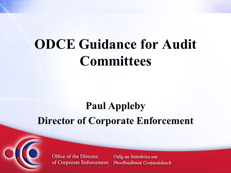 ODCE Guidance for Audit Committees Paul Appleby Director of Corporate Enforcement
