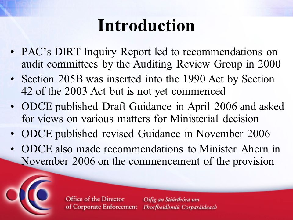 Impact on Public Limited Companies Section 205B, as enacted, is mandatory for all Irish-registered plcs (whether listed or not), except –for those wholly owned by another Irish plc –for any additional plcs that may be exempted by the Minister ODCE has proposed that the Minister also exempt: –every Irish-registered plc which is a wholly owned subsidiary of a foreign-registered plc which has a constituted audit committee –every unlisted plc not meeting a €25m.