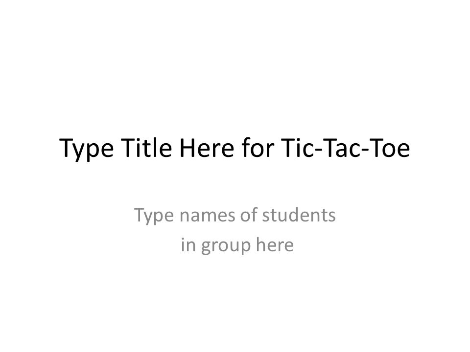 Type Title Here for Tic-Tac-Toe Type names of students in group here