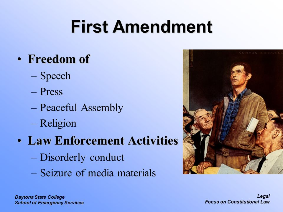 Legal Focus on Constitutional Law Daytona State College School of Emergency Services First Amendment Freedom ofFreedom of –Speech –Press –Peaceful Assembly –Religion Law Enforcement ActivitiesLaw Enforcement Activities –Disorderly conduct –Seizure of media materials