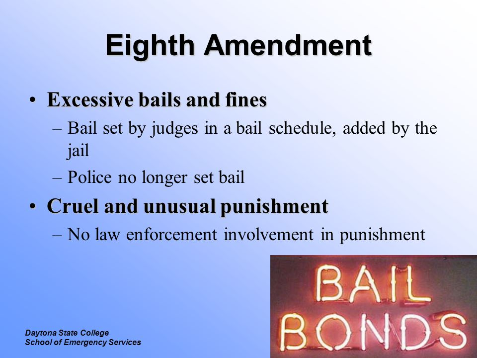 Legal Focus on Constitutional Law Daytona State College School of Emergency Services Eighth Amendment Excessive bails and finesExcessive bails and fines –Bail set by judges in a bail schedule, added by the jail –Police no longer set bail Cruel and unusual punishmentCruel and unusual punishment –No law enforcement involvement in punishment