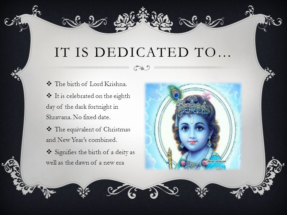  The birth of Lord Krishna.  It is celebrated on the eighth day of the dark fortnight in Shravana. No fixed date.  The equivalent of Christmas and