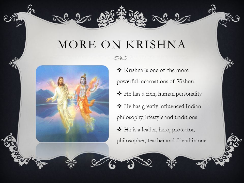  Krishna is one of the more powerful incarnations of Vishnu  He has a rich, human personality  He has greatly influenced Indian philosophy, lifestyle and traditions  He is a leader, hero, protector, philosopher, teacher and friend in one.