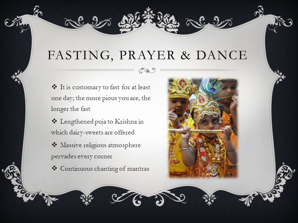  It is customary to fast for at least one day; the more pious you are, the longer the fast  Lengthened puja to Krishna in which dairy-sweets are offered  Massive religious atmosphere pervades every corner  Continuous chanting of mantras FASTING, PRAYER & DANCE