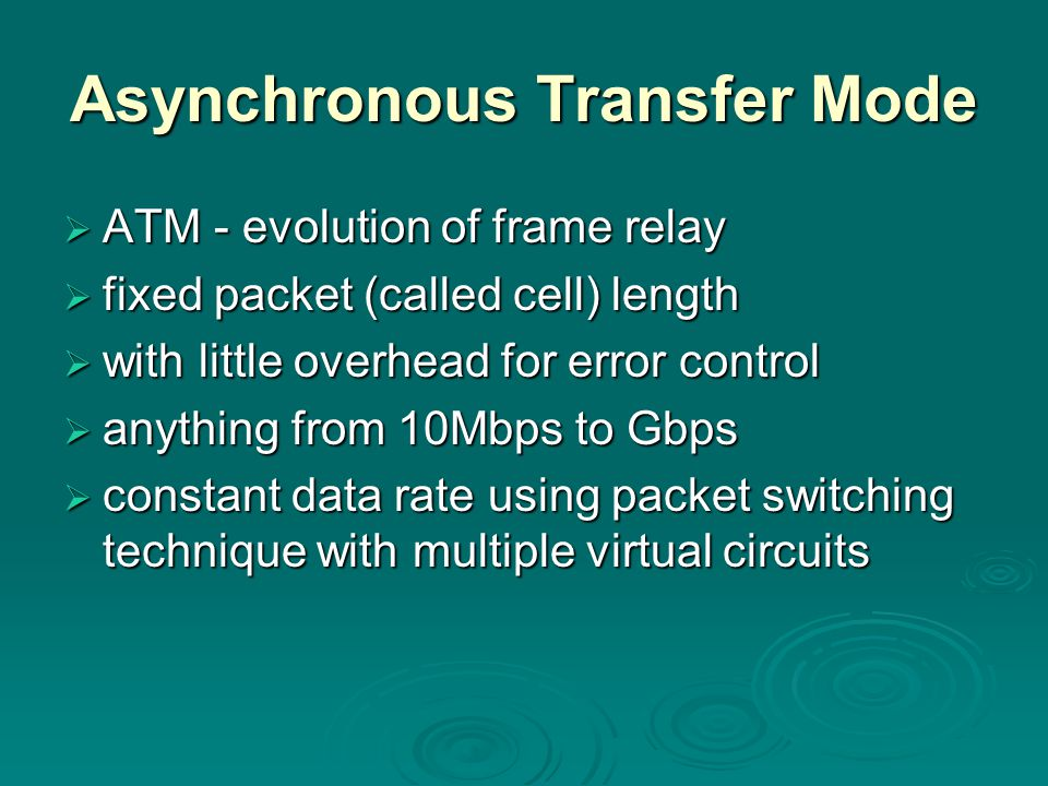 Asynchronous Transfer Mode  ATM - evolution of frame relay  fixed packet (called cell) length  with little overhead for error control  anything from 10Mbps to Gbps  constant data rate using packet switching technique with multiple virtual circuits