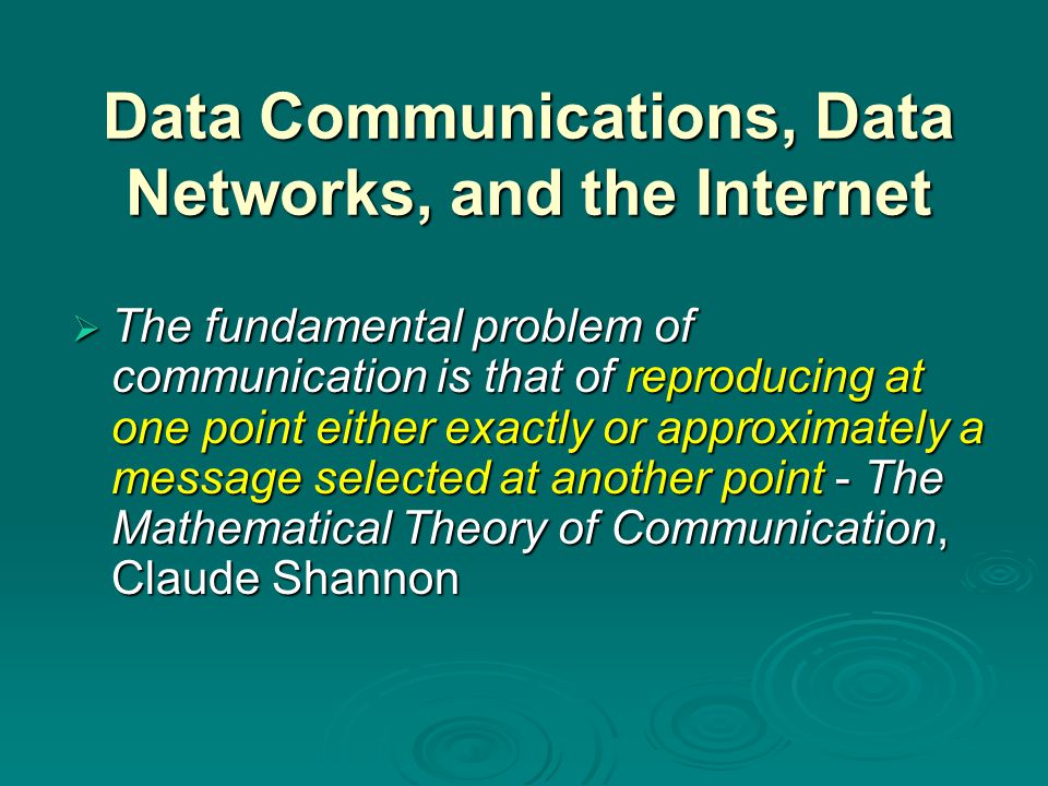 Data Communications, Data Networks, and the Internet  The fundamental problem of communication is that of reproducing at one point either exactly or approximately a message selected at another point - The Mathematical Theory of Communication, Claude Shannon