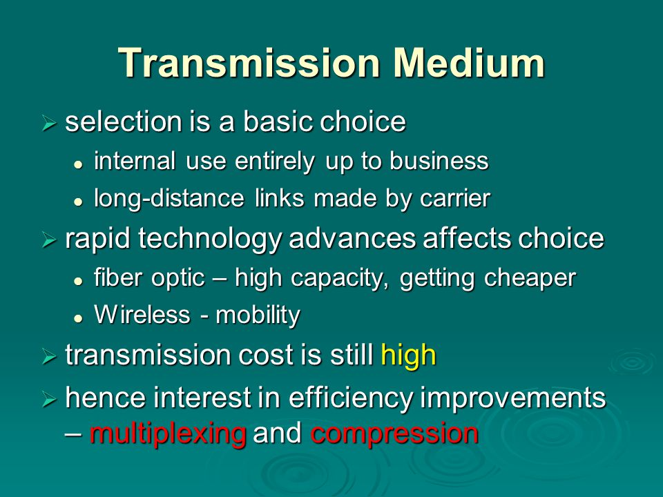 Transmission Medium  selection is a basic choice internal use entirely up to business internal use entirely up to business long-distance links made by carrier long-distance links made by carrier  rapid technology advances affects choice fiber optic – high capacity, getting cheaper fiber optic – high capacity, getting cheaper Wireless - mobility Wireless - mobility  transmission cost is still high  hence interest in efficiency improvements – multiplexing and compression