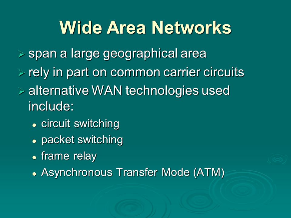 Wide Area Networks  span a large geographical area  rely in part on common carrier circuits  alternative WAN technologies used include: circuit switching circuit switching packet switching packet switching frame relay frame relay Asynchronous Transfer Mode (ATM) Asynchronous Transfer Mode (ATM)