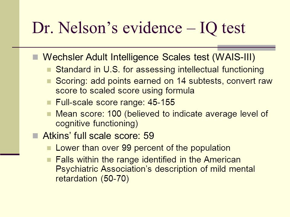 Dr. Nelson's evidence – IQ test Wechsler Adult Intelligence Scales test (WAIS-III) Standard in U.S. for assessing intellectual functioning Scoring: ad