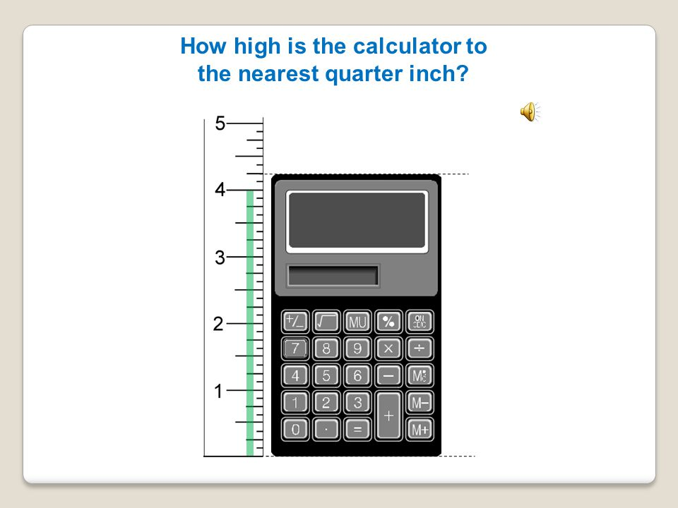 How high is the calculator to the nearest quarter inch