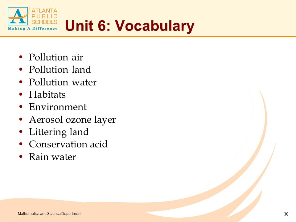 Mathematics and Science Department Unit 6: Vocabulary Pollution air Pollution land Pollution water Habitats Environment Aerosol ozone layer Littering