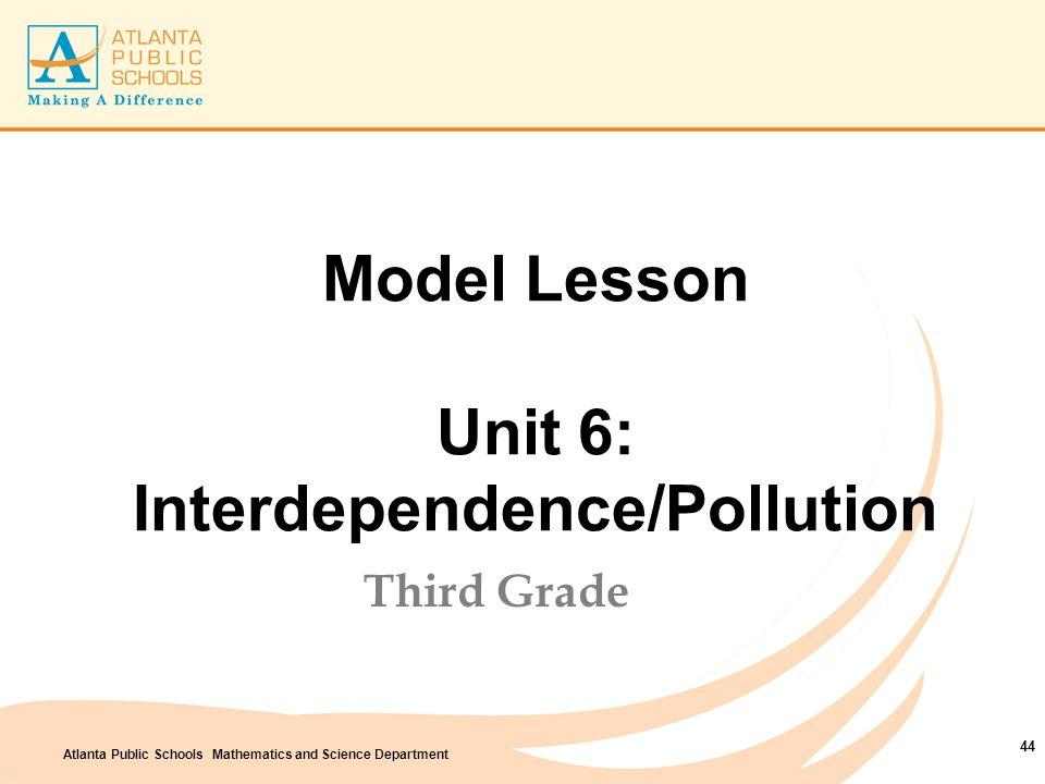 Atlanta Public Schools Mathematics and Science Department Model Lesson Unit 6: Interdependence/Pollution Third Grade 44