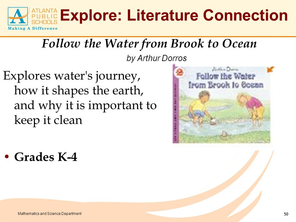 Mathematics and Science Department Explore: Literature Connection Explores water's journey, how it shapes the earth, and why it is important to keep i