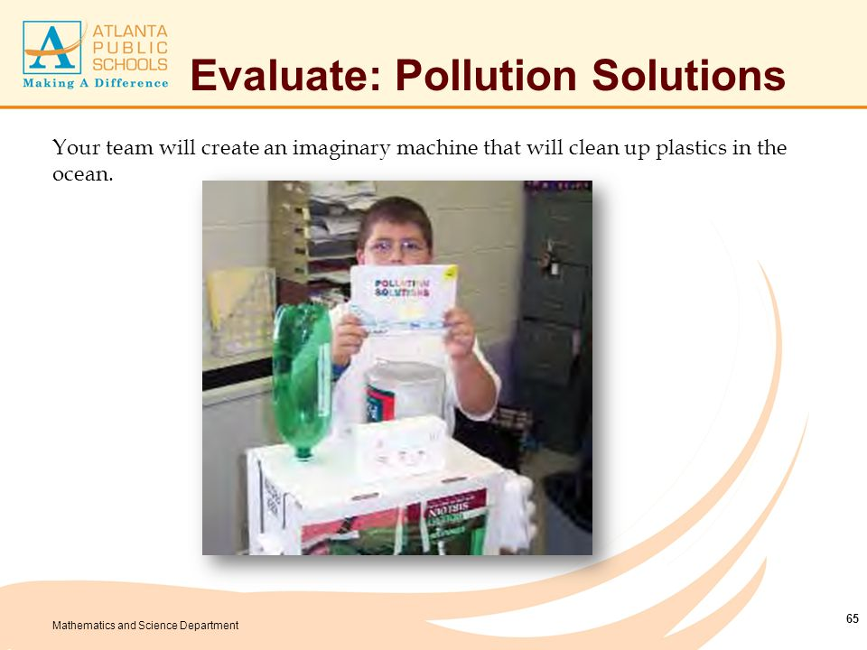 Mathematics and Science Department Your team will create an imaginary machine that will clean up plastics in the ocean. 65 Evaluate: Pollution Solutio