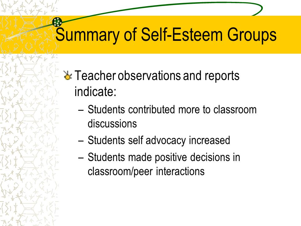 Summary of Self-Esteem Groups Teacher observations and reports indicate: –Students contributed more to classroom discussions –Students self advocacy increased –Students made positive decisions in classroom/peer interactions