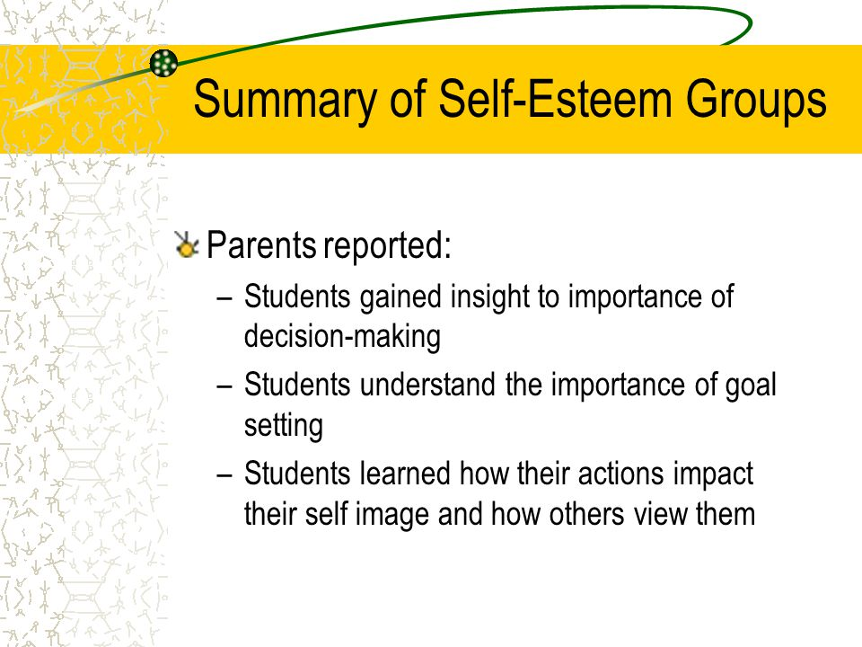 Summary of Self-Esteem Groups Parents reported: –Students gained insight to importance of decision-making –Students understand the importance of goal setting –Students learned how their actions impact their self image and how others view them