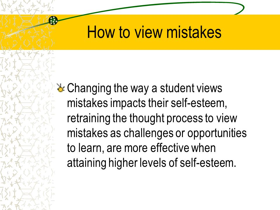 How to view mistakes Changing the way a student views mistakes impacts their self-esteem, retraining the thought process to view mistakes as challenges or opportunities to learn, are more effective when attaining higher levels of self-esteem.