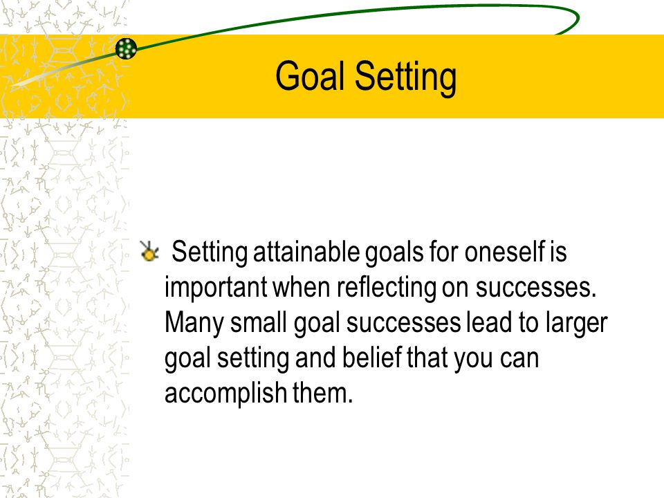 Goal Setting Setting attainable goals for oneself is important when reflecting on successes.