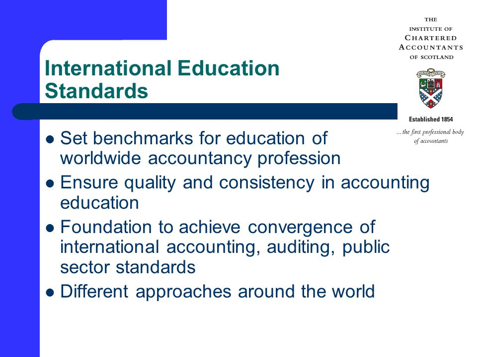 International Education Standards Set benchmarks for education of worldwide accountancy profession Ensure quality and consistency in accounting education Foundation to achieve convergence of international accounting, auditing, public sector standards Different approaches around the world