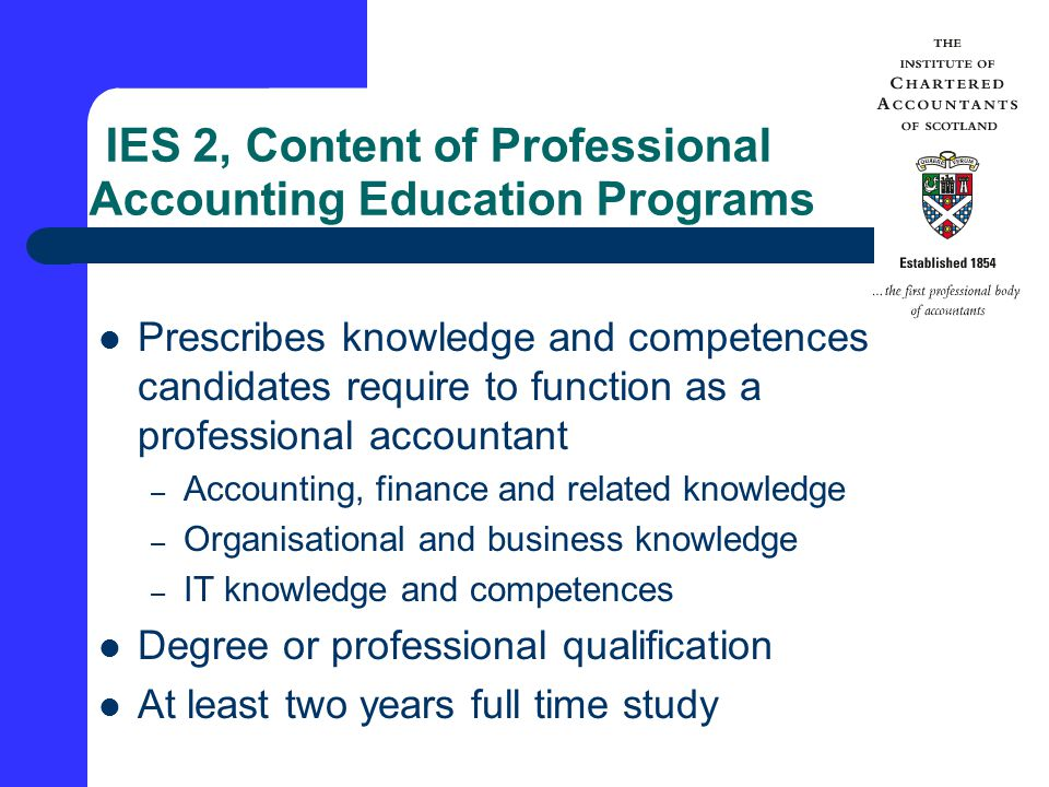 IES 2, Content of Professional Accounting Education Programs Prescribes knowledge and competences candidates require to function as a professional accountant – Accounting, finance and related knowledge – Organisational and business knowledge – IT knowledge and competences Degree or professional qualification At least two years full time study