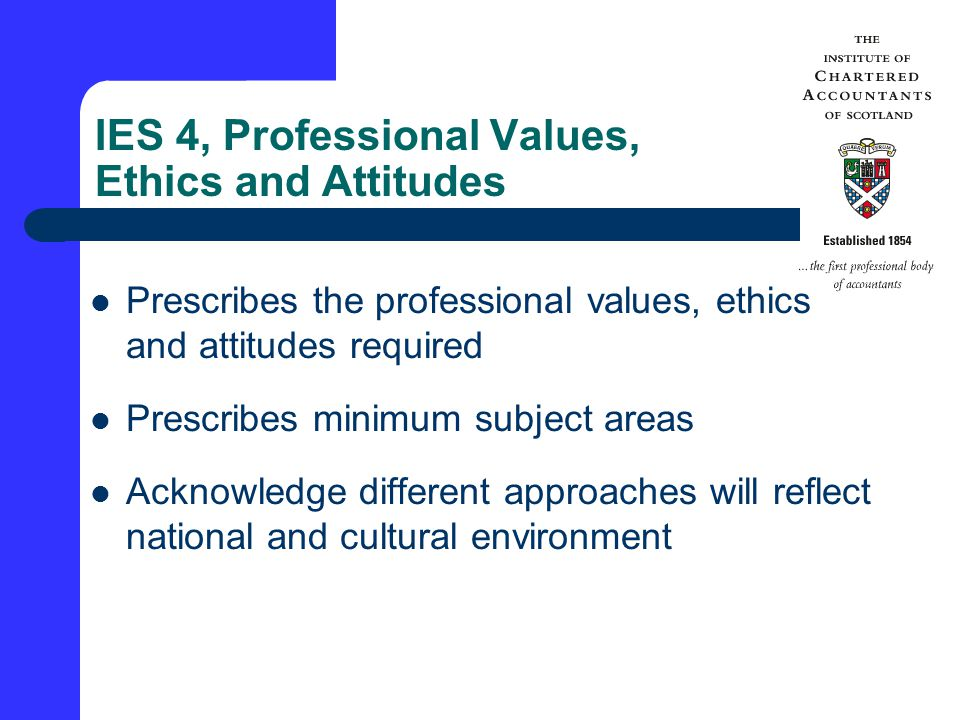 IES 4, Professional Values, Ethics and Attitudes Prescribes the professional values, ethics and attitudes required Prescribes minimum subject areas Acknowledge different approaches will reflect national and cultural environment