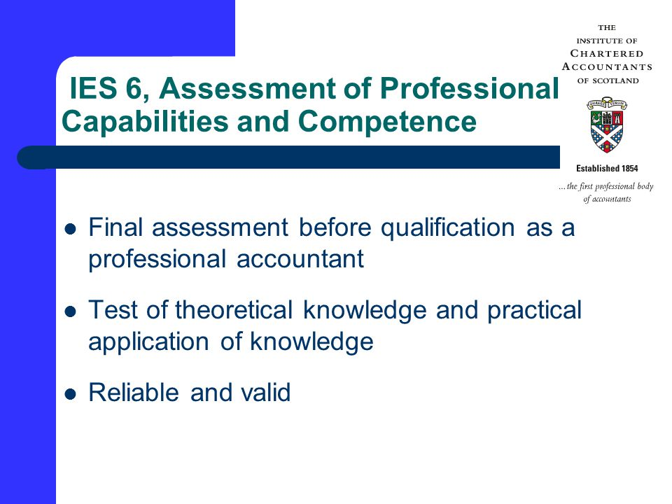 IES 6, Assessment of Professional Capabilities and Competence Final assessment before qualification as a professional accountant Test of theoretical knowledge and practical application of knowledge Reliable and valid