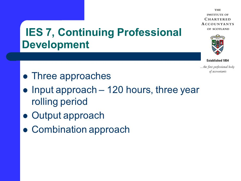IES 7, Continuing Professional Development Three approaches Input approach – 120 hours, three year rolling period Output approach Combination approach