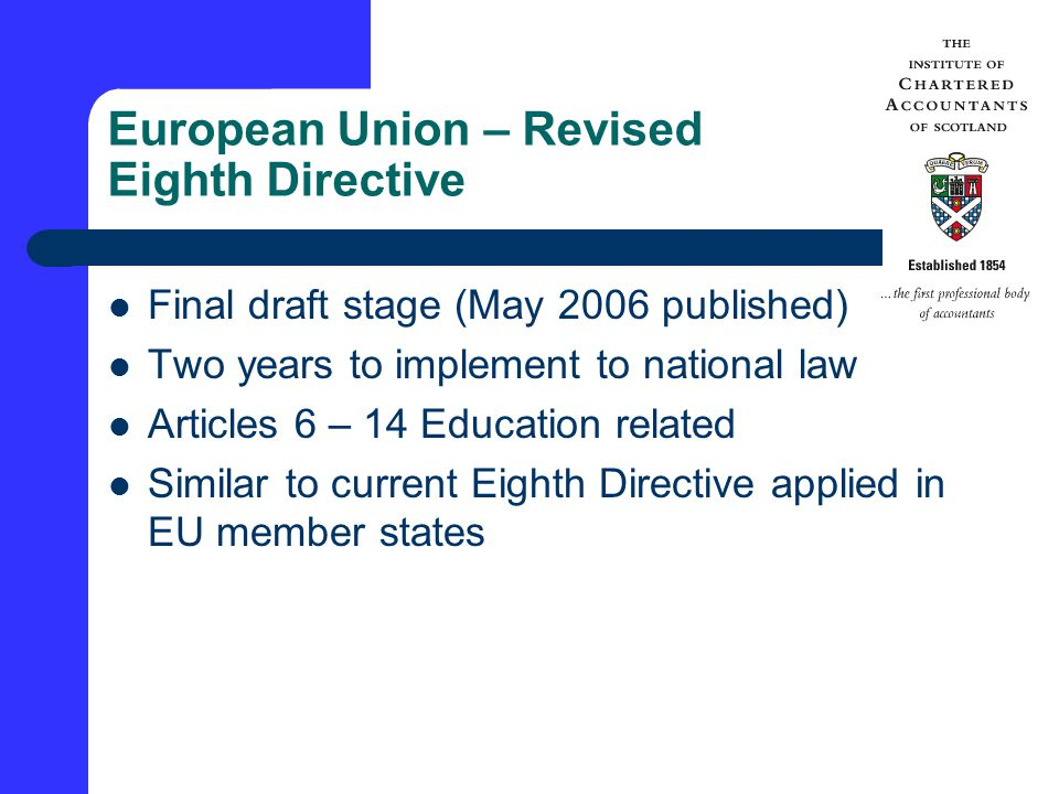 European Union – Revised Eighth Directive Final draft stage (May 2006 published) Two years to implement to national law Articles 6 – 14 Education related Similar to current Eighth Directive applied in EU member states