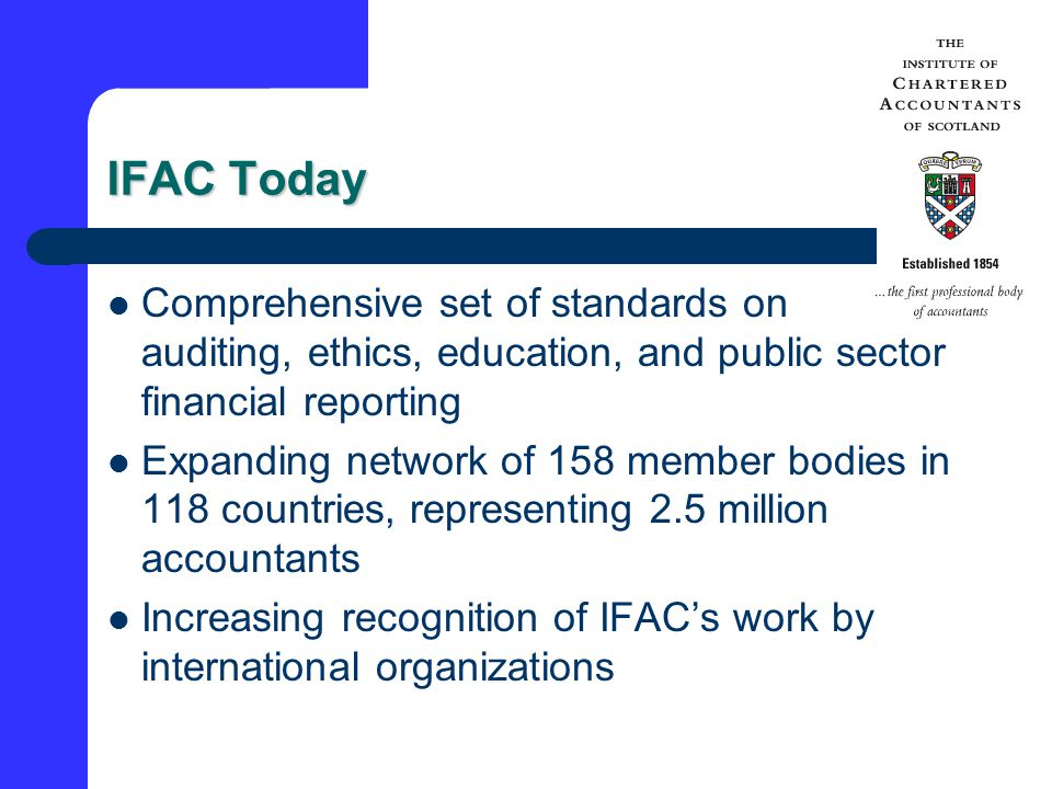 IFAC Today Comprehensive set of standards on auditing, ethics, education, and public sector financial reporting Expanding network of 158 member bodies in 118 countries, representing 2.5 million accountants Increasing recognition of IFAC's work by international organizations