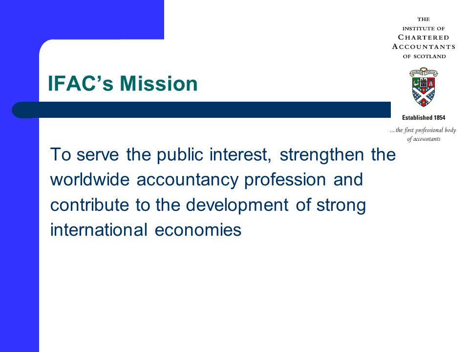 IFAC Achieves this Mission by - Establishing and promoting adherence to high quality standards Furthering international convergence Speaking out on public policy issues