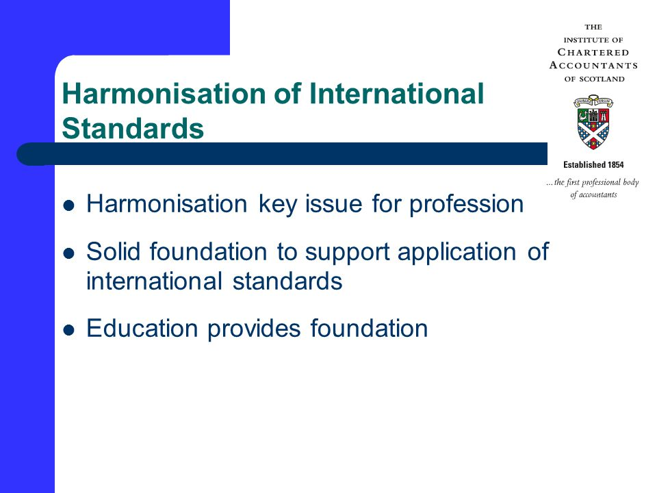 Harmonisation of International Standards Harmonisation key issue for profession Solid foundation to support application of international standards Education provides foundation