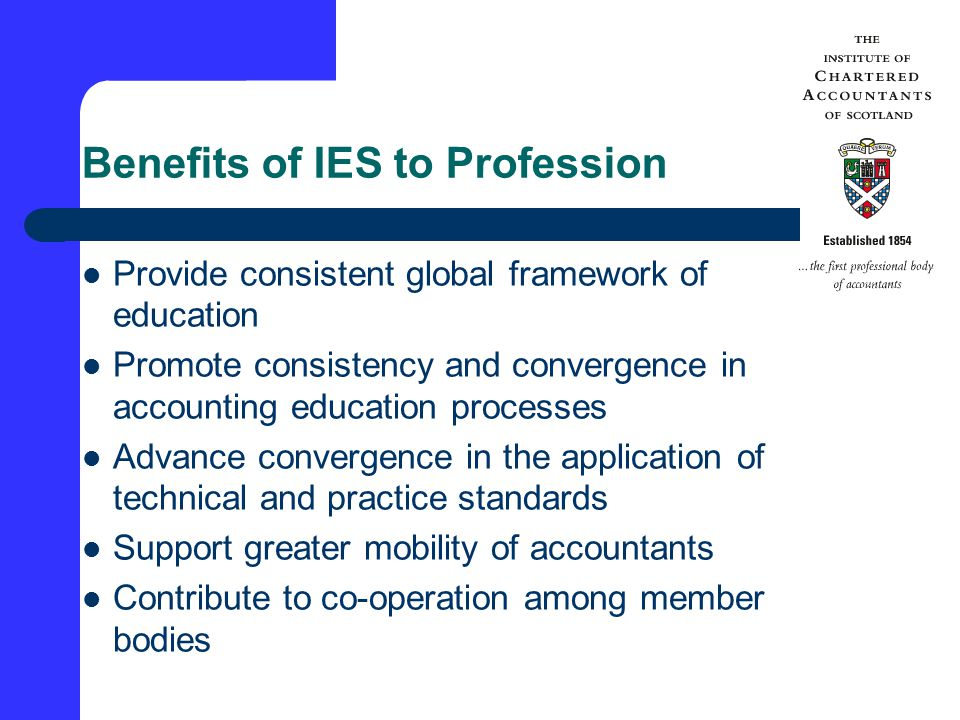 Benefits of IES to Profession Provide consistent global framework of education Promote consistency and convergence in accounting education processes Advance convergence in the application of technical and practice standards Support greater mobility of accountants Contribute to co-operation among member bodies