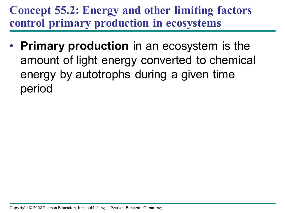 Copyright © 2008 Pearson Education, Inc., publishing as Pearson Benjamin Cummings Concept 55.2: Energy and other limiting factors control primary prod