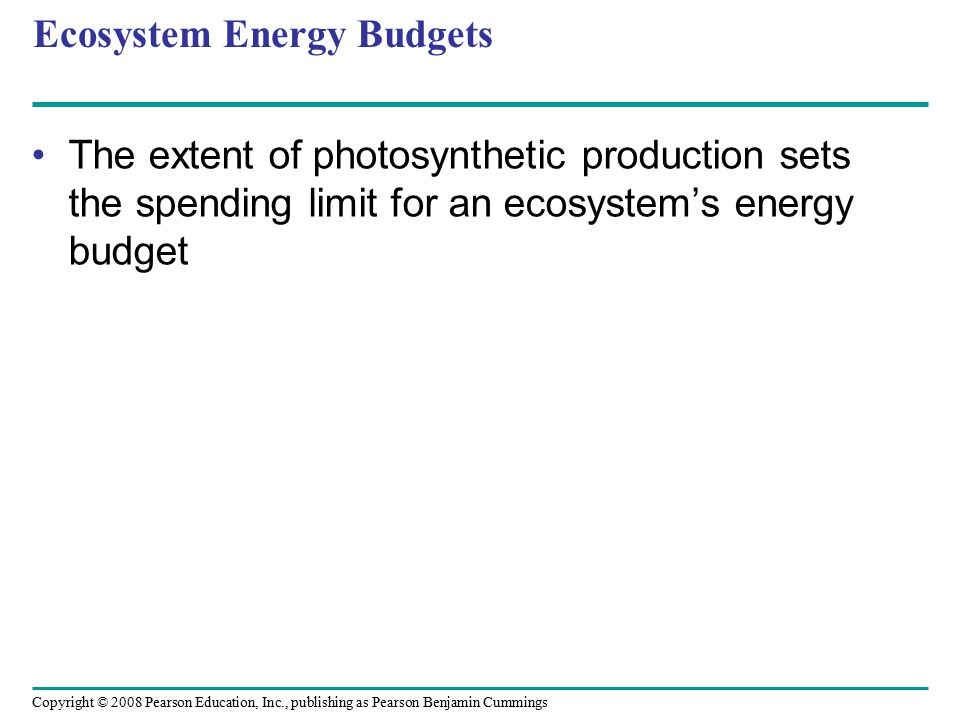 Copyright © 2008 Pearson Education, Inc., publishing as Pearson Benjamin Cummings Ecosystem Energy Budgets The extent of photosynthetic production set