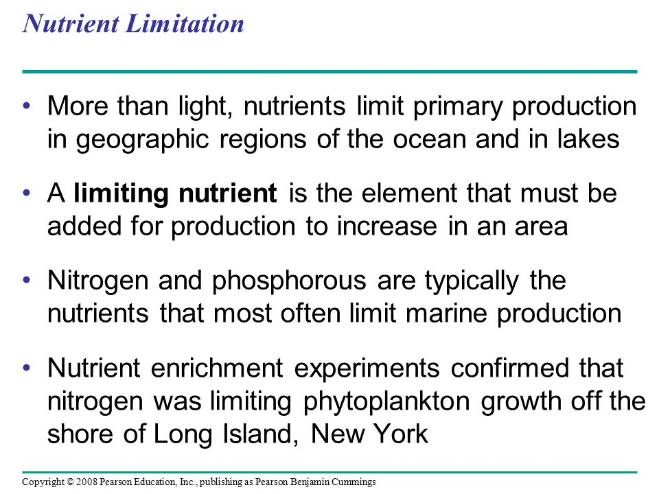 Copyright © 2008 Pearson Education, Inc., publishing as Pearson Benjamin Cummings Nutrient Limitation More than light, nutrients limit primary product