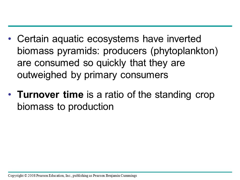 Copyright © 2008 Pearson Education, Inc., publishing as Pearson Benjamin Cummings Certain aquatic ecosystems have inverted biomass pyramids: producers