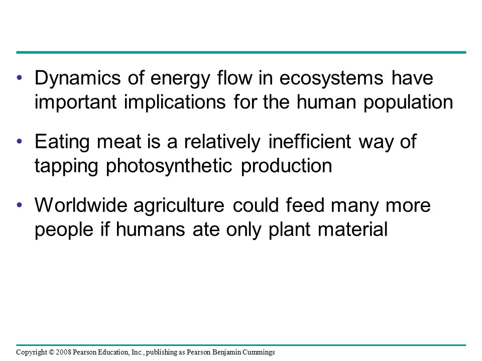 Copyright © 2008 Pearson Education, Inc., publishing as Pearson Benjamin Cummings Dynamics of energy flow in ecosystems have important implications fo