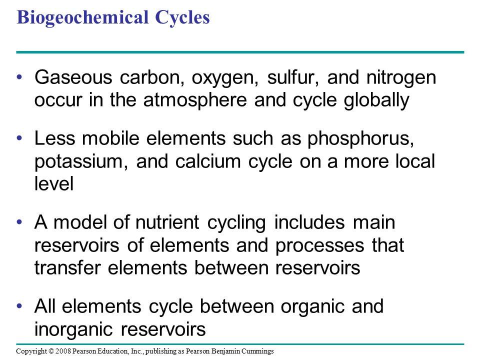 Copyright © 2008 Pearson Education, Inc., publishing as Pearson Benjamin Cummings Biogeochemical Cycles Gaseous carbon, oxygen, sulfur, and nitrogen o