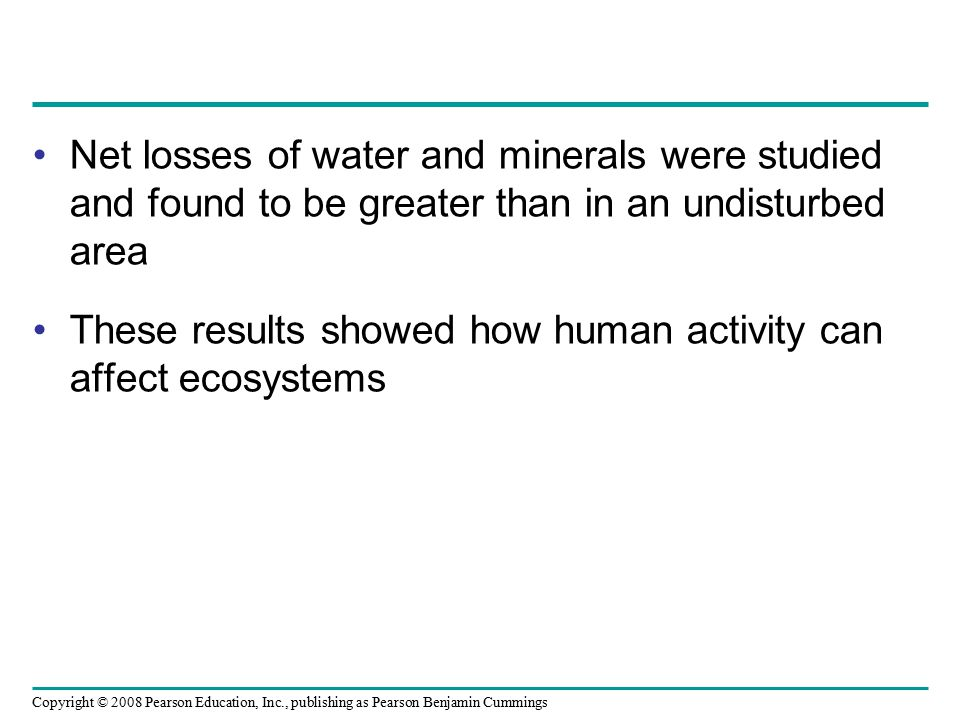 Copyright © 2008 Pearson Education, Inc., publishing as Pearson Benjamin Cummings Net losses of water and minerals were studied and found to be greate