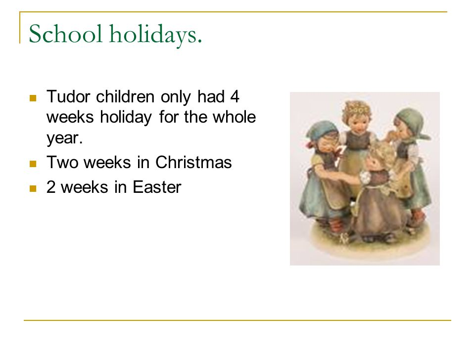 School holidays. Tudor children only had 4 weeks holiday for the whole year.
