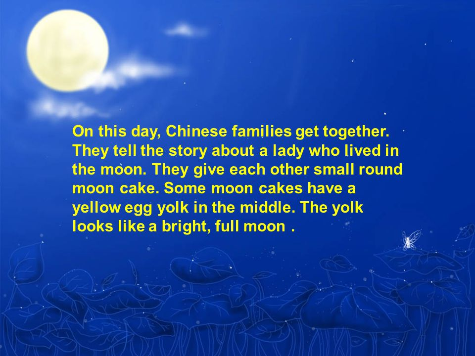 On this day, Chinese families get together. They tell the story about a lady who lived in the moon.