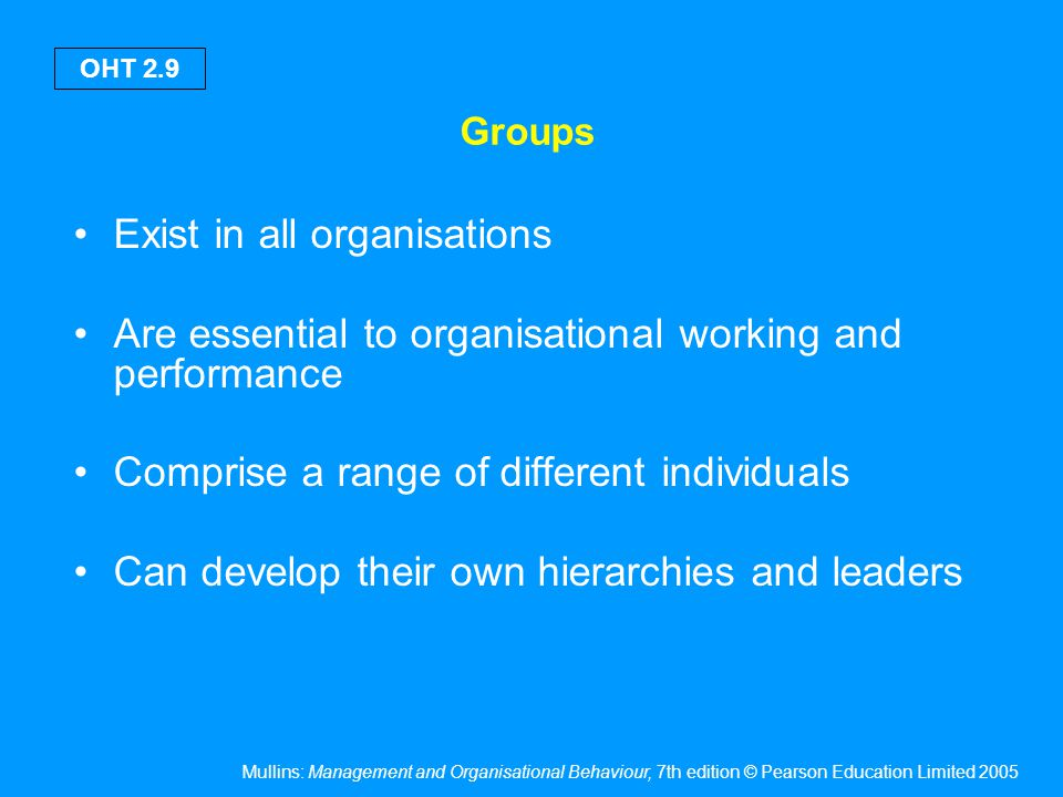 Mullins: Management and Organisational Behaviour, 7th edition © Pearson Education Limited 2005 OHT 2.9 Groups Exist in all organisations Are essential