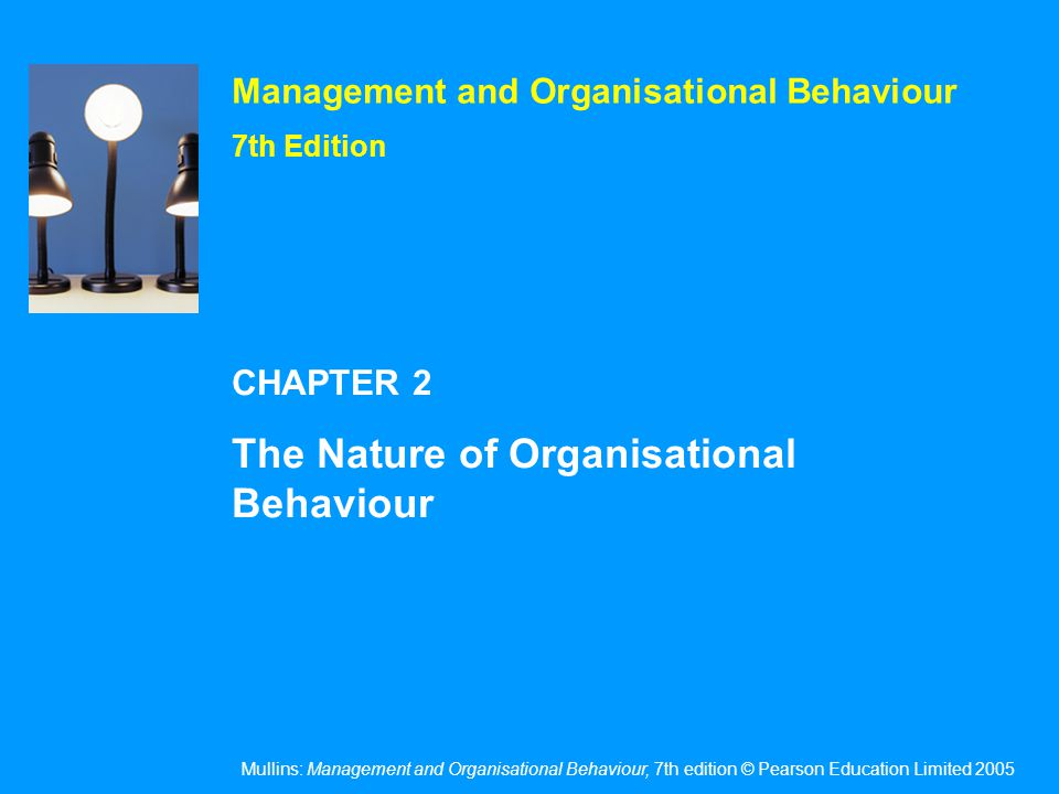 Mullins: Management and Organisational Behaviour, 7th edition © Pearson Education Limited 2005 OHT 2.2 The study of organisational behaviour (OB) embraces an understanding of - The behaviour of people The process of management The organisational context of management Organisational processes and the execution of work Interactions with the external environment of which the organisation is part