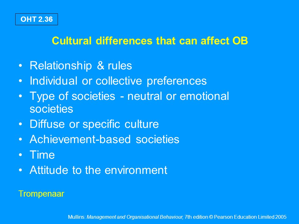 Mullins: Management and Organisational Behaviour, 7th edition © Pearson Education Limited 2005 OHT 2.36 Cultural differences that can affect OB Relati